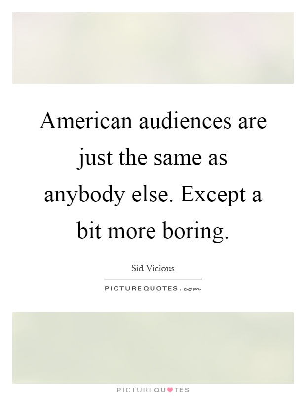 American audiences are just the same as anybody else. Except a bit more boring Picture Quote #1