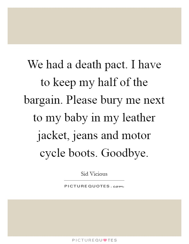 We had a death pact. I have to keep my half of the bargain. Please bury me next to my baby in my leather jacket, jeans and motor cycle boots. Goodbye Picture Quote #1