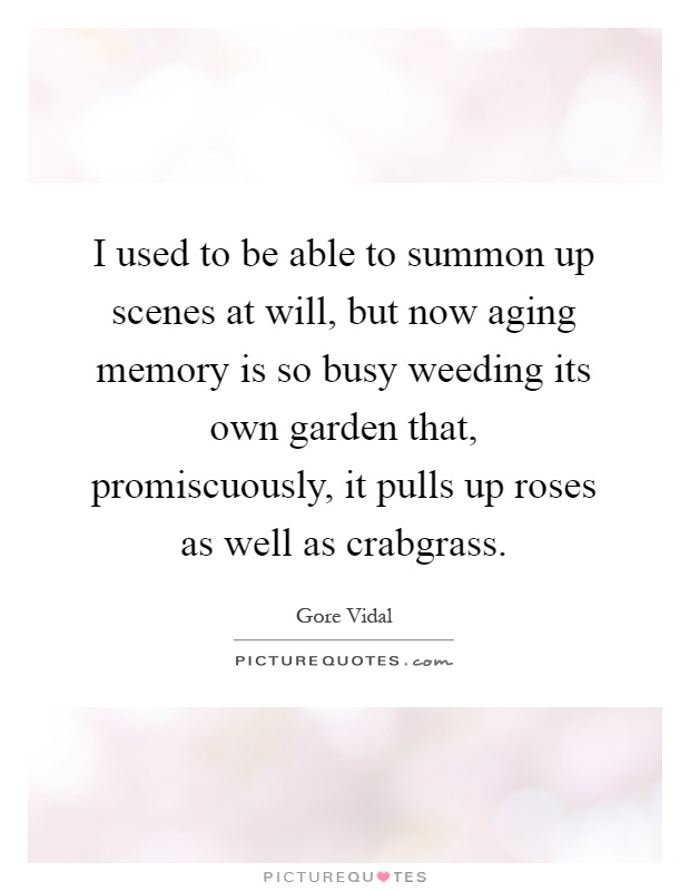 I used to be able to summon up scenes at will, but now aging memory is so busy weeding its own garden that, promiscuously, it pulls up roses as well as crabgrass Picture Quote #1