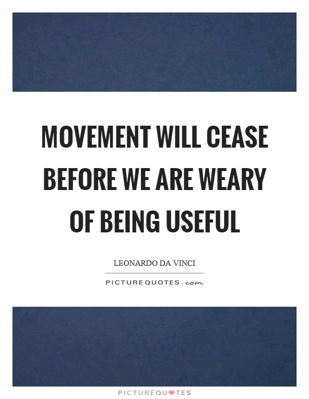 Movement will cease before we are weary of being useful Picture Quote #1
