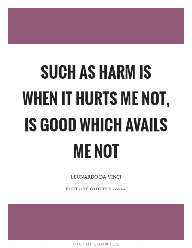 Such as harm is when it hurts me not, is good which avails me not Picture Quote #1