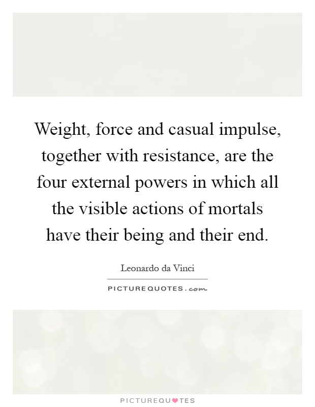 Weight, force and casual impulse, together with resistance, are the four external powers in which all the visible actions of mortals have their being and their end Picture Quote #1