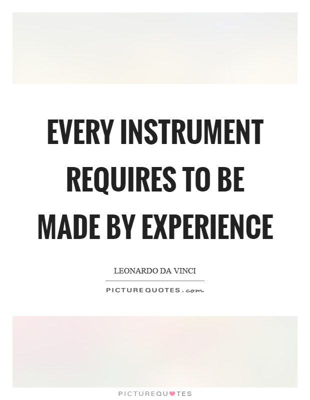Every instrument requires to be made by experience Picture Quote #1