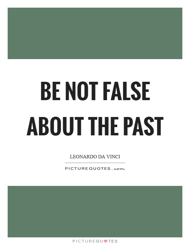 Be not false about the past Picture Quote #1