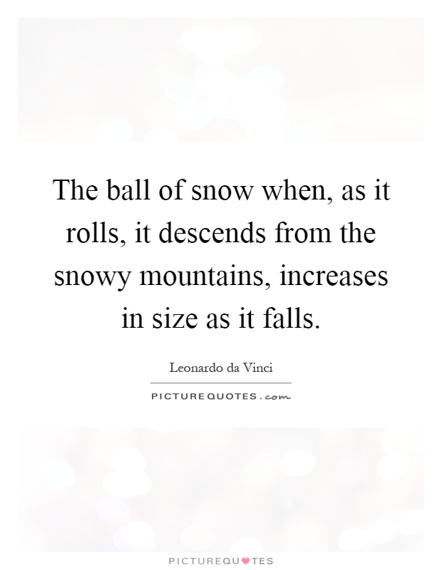 The ball of snow when, as it rolls, it descends from the snowy mountains, increases in size as it falls Picture Quote #1