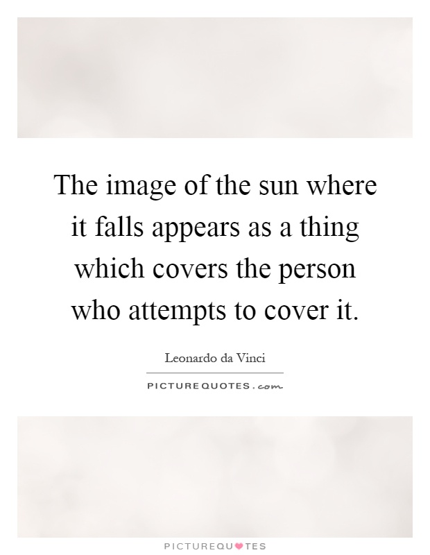 The image of the sun where it falls appears as a thing which covers the person who attempts to cover it Picture Quote #1