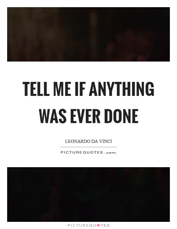 Tell me if anything was ever done Picture Quote #1