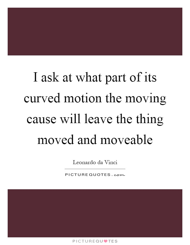 I ask at what part of its curved motion the moving cause will leave the thing moved and moveable Picture Quote #1