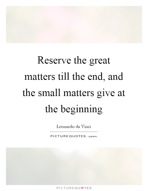 Reserve the great matters till the end, and the small matters give at the beginning Picture Quote #1