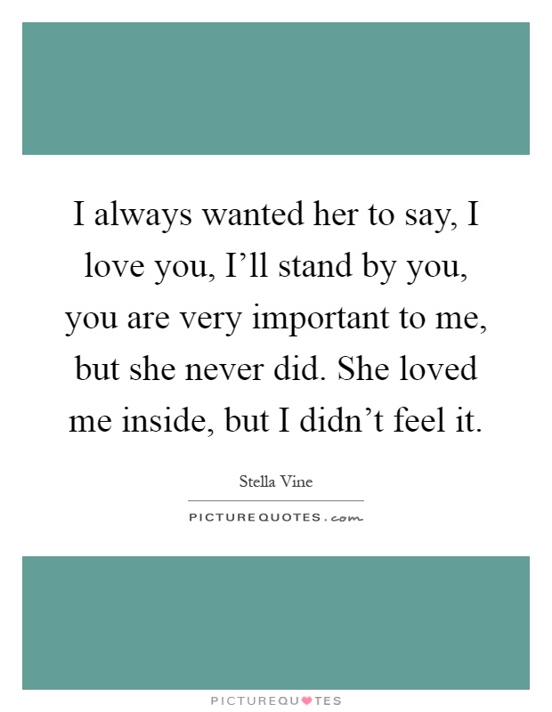 I always wanted her to say, I love you, I'll stand by you, you are very important to me, but she never did. She loved me inside, but I didn't feel it Picture Quote #1