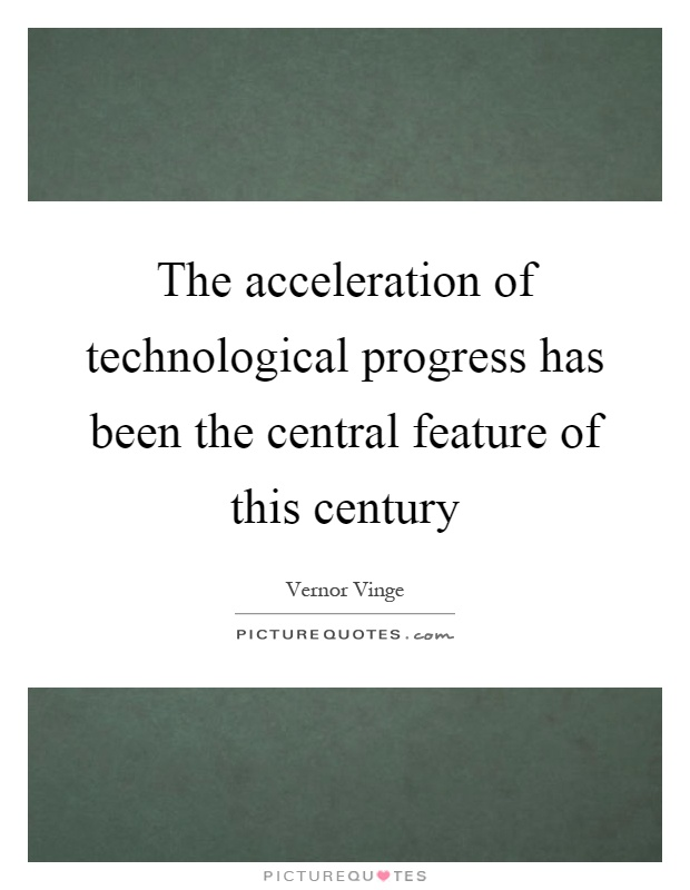 The acceleration of technological progress has been the central feature of this century Picture Quote #1