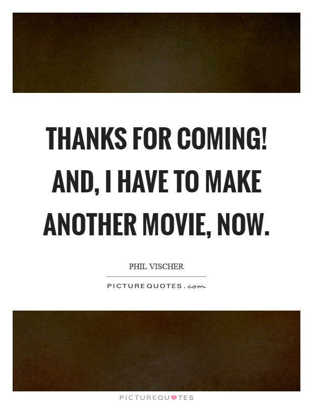 Thanks for coming! And, I have to make another movie, now Picture Quote #1