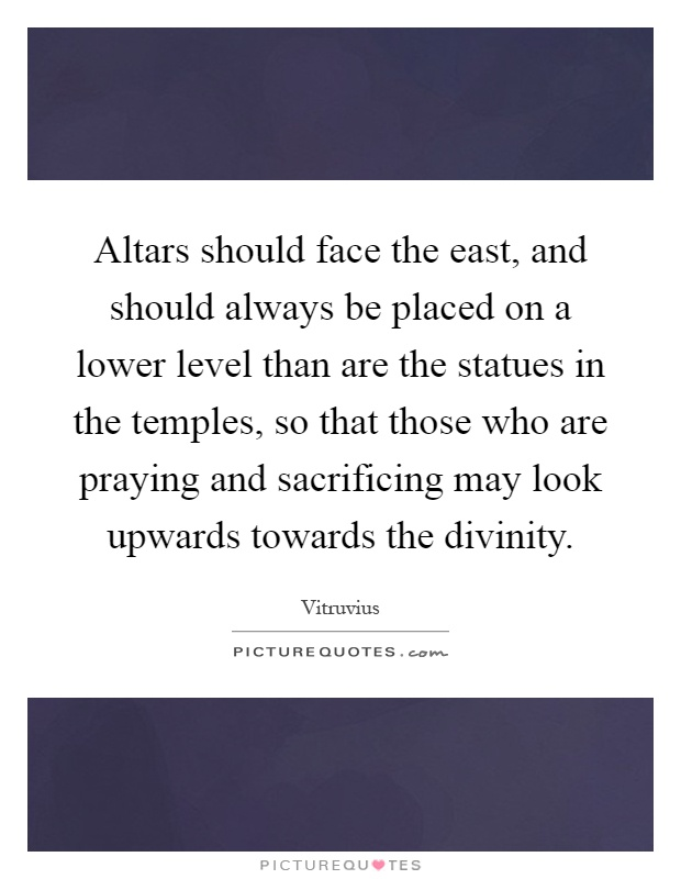 Altars should face the east, and should always be placed on a lower level than are the statues in the temples, so that those who are praying and sacrificing may look upwards towards the divinity Picture Quote #1