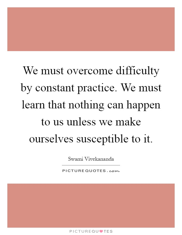 We must overcome difficulty by constant practice. We must learn that nothing can happen to us unless we make ourselves susceptible to it Picture Quote #1