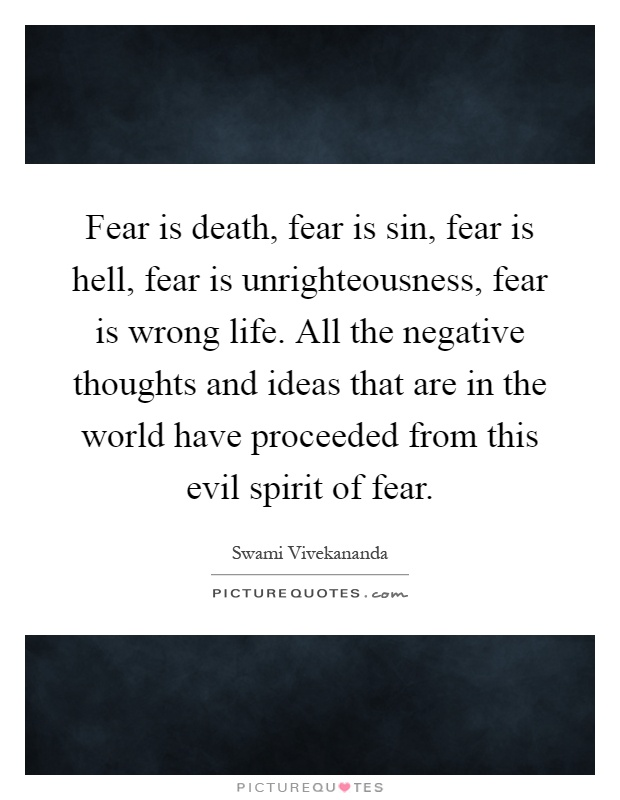 Fear is death, fear is sin, fear is hell, fear is unrighteousness, fear is wrong life. All the negative thoughts and ideas that are in the world have proceeded from this evil spirit of fear Picture Quote #1