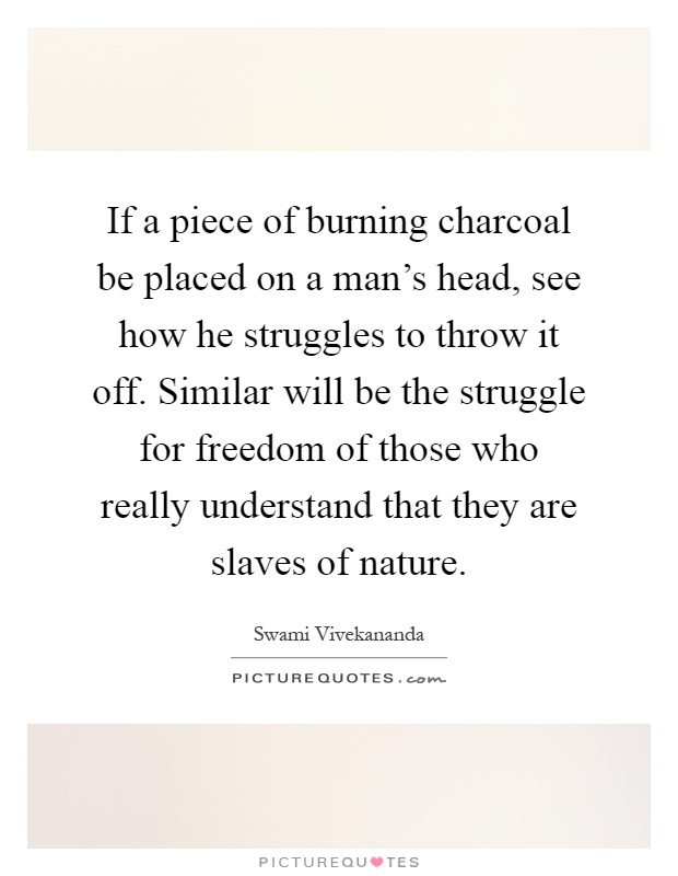 If a piece of burning charcoal be placed on a man's head, see how he struggles to throw it off. Similar will be the struggle for freedom of those who really understand that they are slaves of nature Picture Quote #1