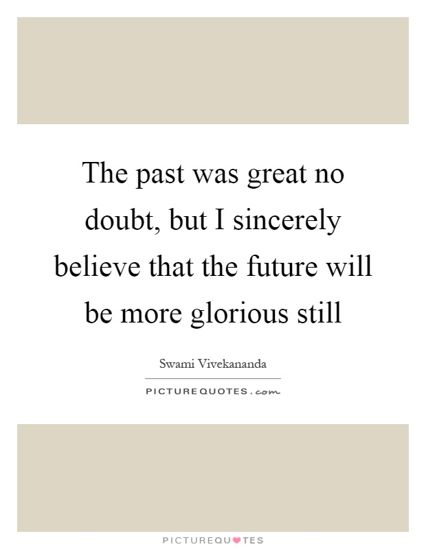 The past was great no doubt, but I sincerely believe that the future will be more glorious still Picture Quote #1
