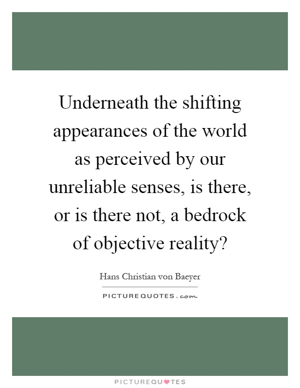Underneath the shifting appearances of the world as perceived by our unreliable senses, is there, or is there not, a bedrock of objective reality? Picture Quote #1