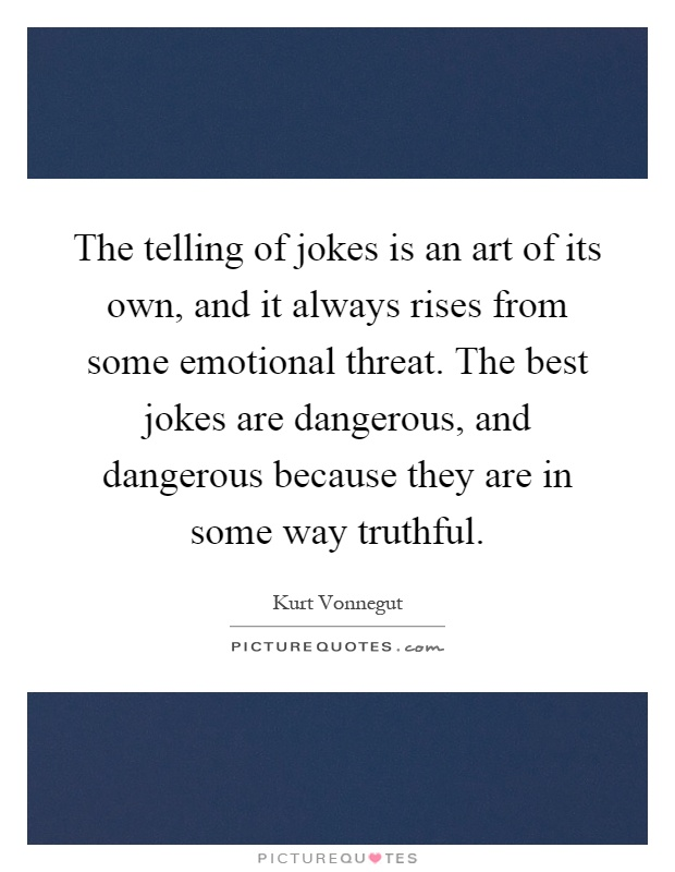 The telling of jokes is an art of its own, and it always rises from some emotional threat. The best jokes are dangerous, and dangerous because they are in some way truthful Picture Quote #1