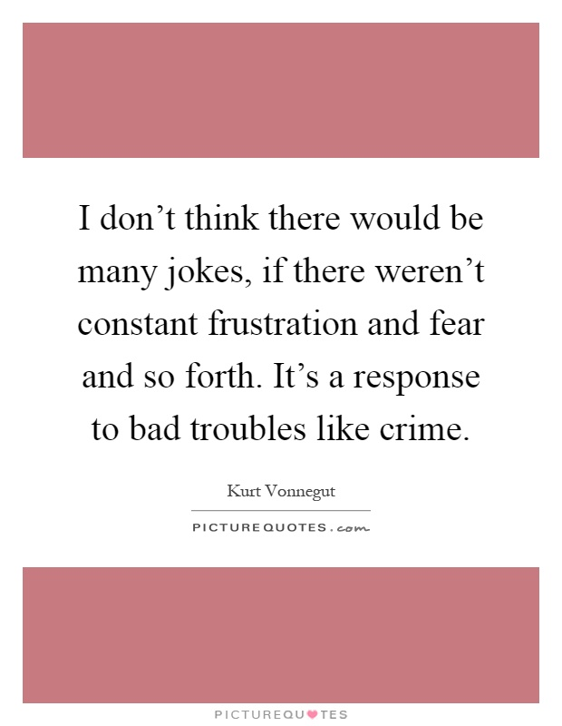 I don't think there would be many jokes, if there weren't constant frustration and fear and so forth. It's a response to bad troubles like crime Picture Quote #1