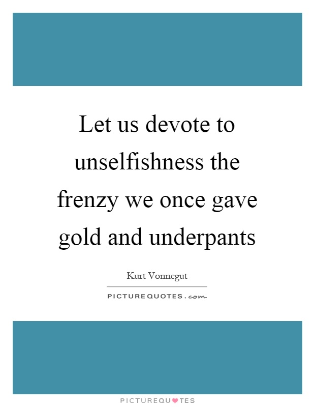 Let us devote to unselfishness the frenzy we once gave gold and underpants Picture Quote #1