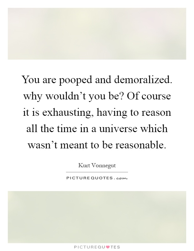 You are pooped and demoralized. why wouldn't you be? Of course it is exhausting, having to reason all the time in a universe which wasn't meant to be reasonable Picture Quote #1