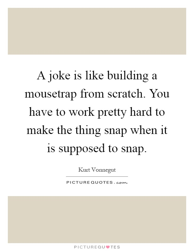 A joke is like building a mousetrap from scratch. You have to work pretty hard to make the thing snap when it is supposed to snap Picture Quote #1