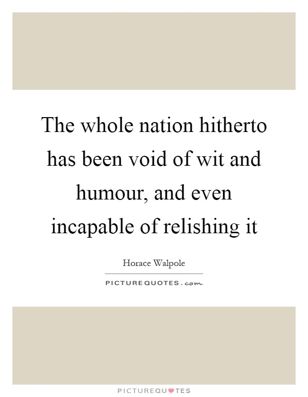 The whole nation hitherto has been void of wit and humour, and even incapable of relishing it Picture Quote #1