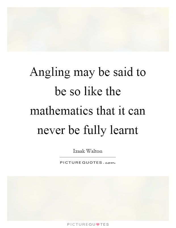 Angling may be said to be so like the mathematics that it can never be fully learnt Picture Quote #1