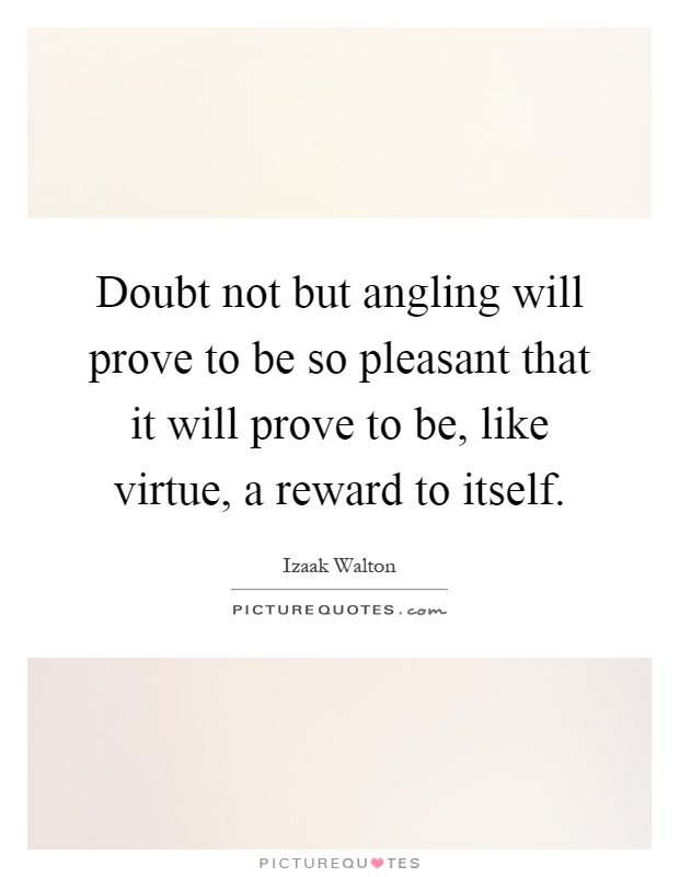 Doubt not but angling will prove to be so pleasant that it will prove to be, like virtue, a reward to itself Picture Quote #1