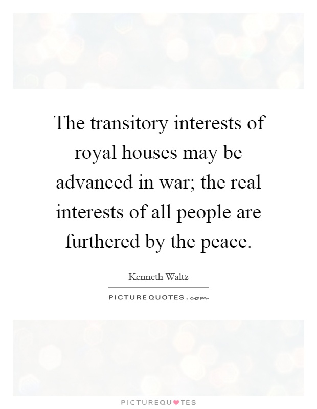 The transitory interests of royal houses may be advanced in war; the real interests of all people are furthered by the peace Picture Quote #1