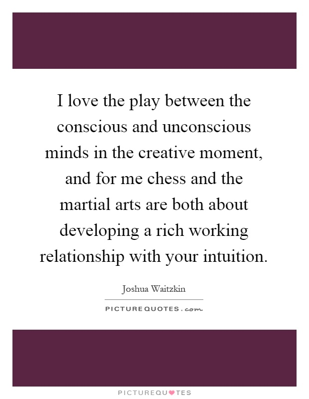 I love the play between the conscious and unconscious minds in the creative moment, and for me chess and the martial arts are both about developing a rich working relationship with your intuition Picture Quote #1