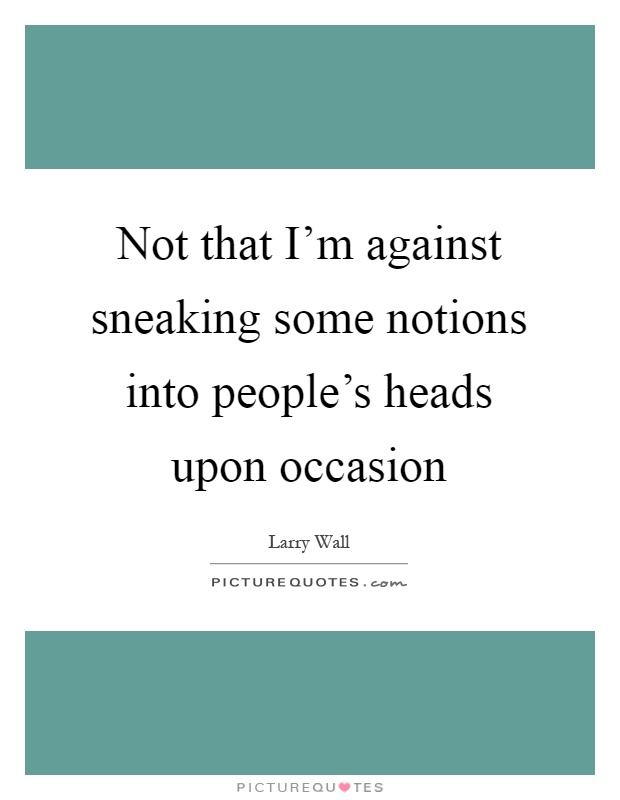 Not that I'm against sneaking some notions into people's heads upon occasion Picture Quote #1