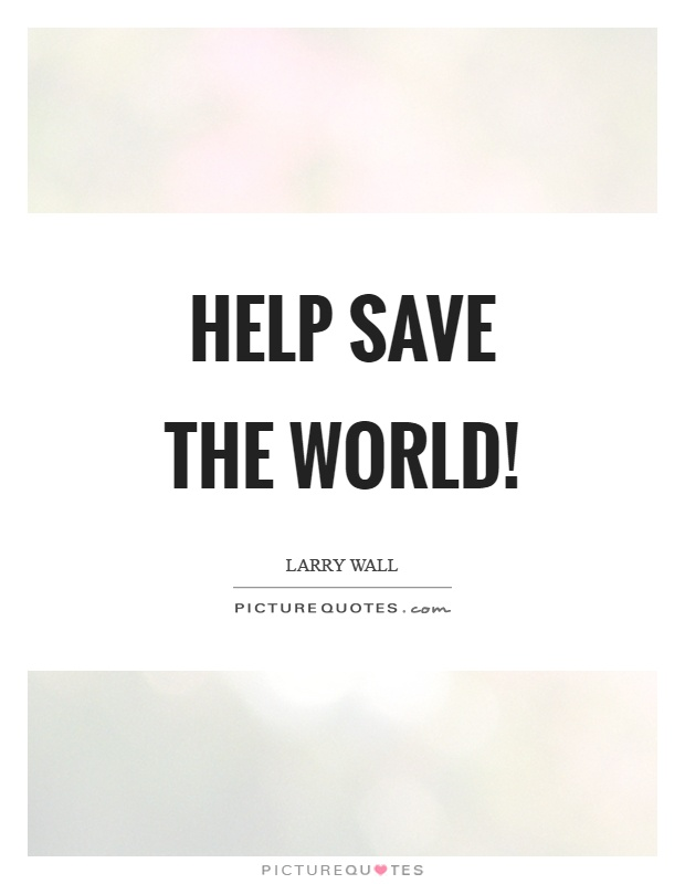 Help save the world! Picture Quote #1