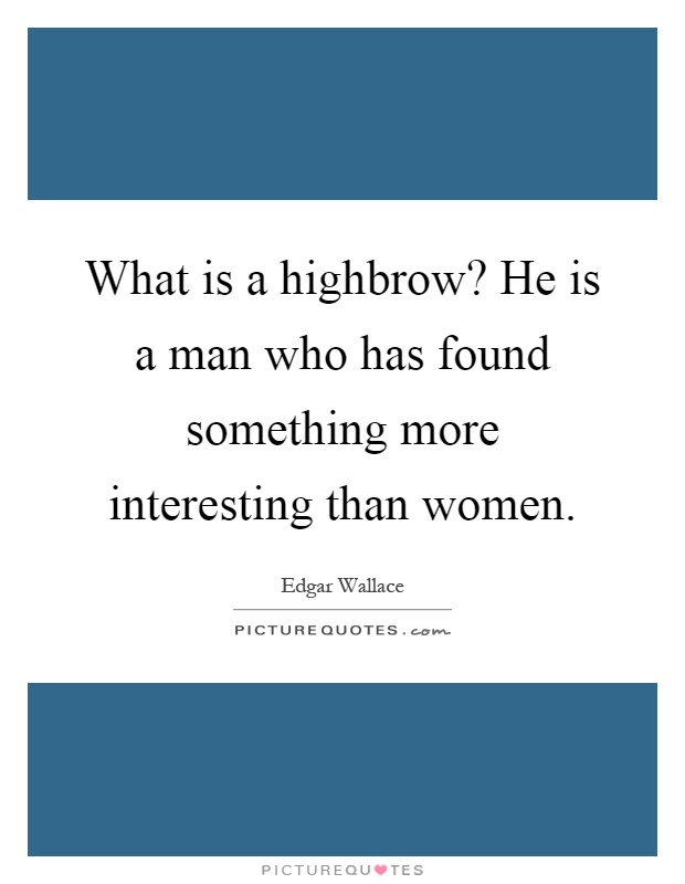 What is a highbrow? He is a man who has found something more interesting than women Picture Quote #1