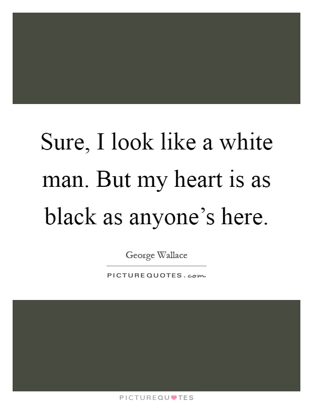Sure, I look like a white man. But my heart is as black as anyone's here Picture Quote #1