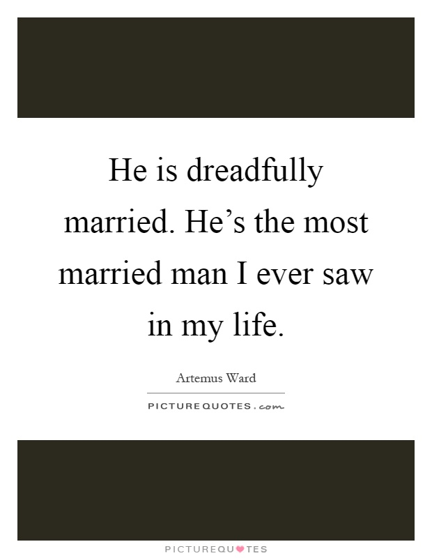 He is dreadfully married. He's the most married man I ever saw in my life Picture Quote #1