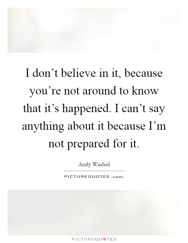 I don't believe in it, because you're not around to know that it's happened. I can't say anything about it because I'm not prepared for it Picture Quote #1