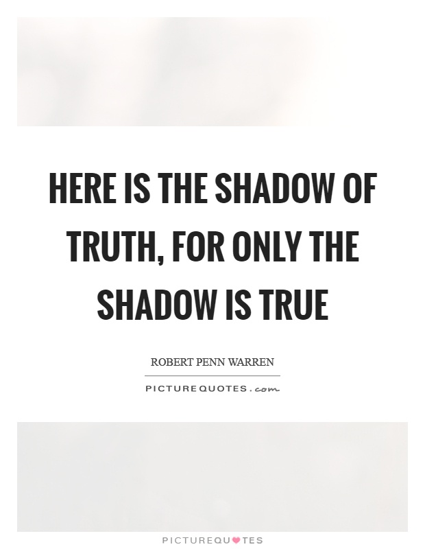 Here is the shadow of truth, for only the shadow is true Picture Quote #1