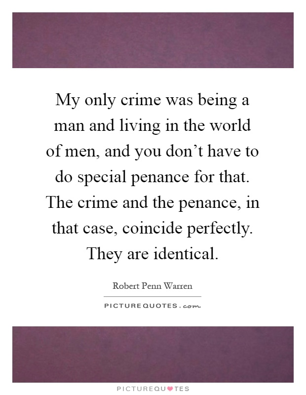 My only crime was being a man and living in the world of men, and you don't have to do special penance for that. The crime and the penance, in that case, coincide perfectly. They are identical Picture Quote #1