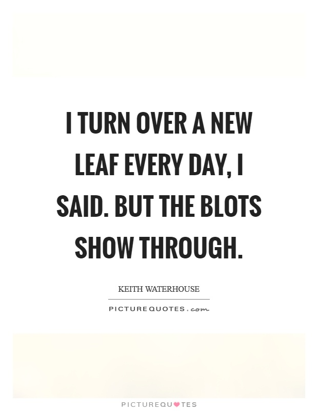 I Turn Over A New Leaf Every Day Said But The Blots Show Through