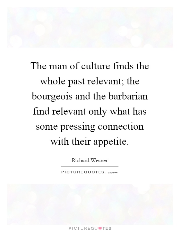 The man of culture finds the whole past relevant; the bourgeois and the barbarian find relevant only what has some pressing connection with their appetite Picture Quote #1