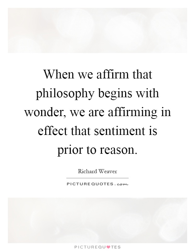 When we affirm that philosophy begins with wonder, we are affirming in effect that sentiment is prior to reason Picture Quote #1