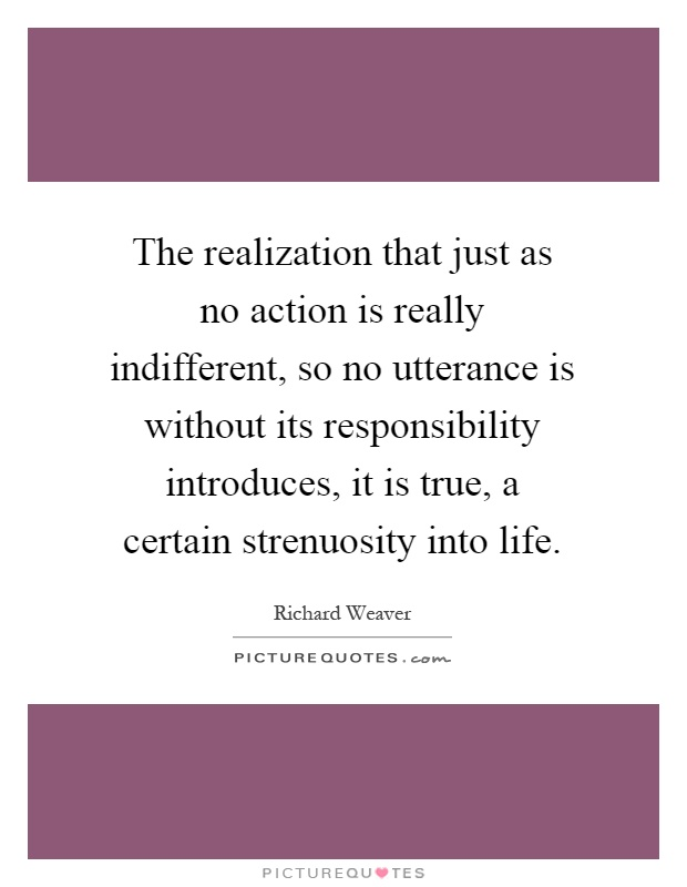 The realization that just as no action is really indifferent, so no utterance is without its responsibility introduces, it is true, a certain strenuosity into life Picture Quote #1