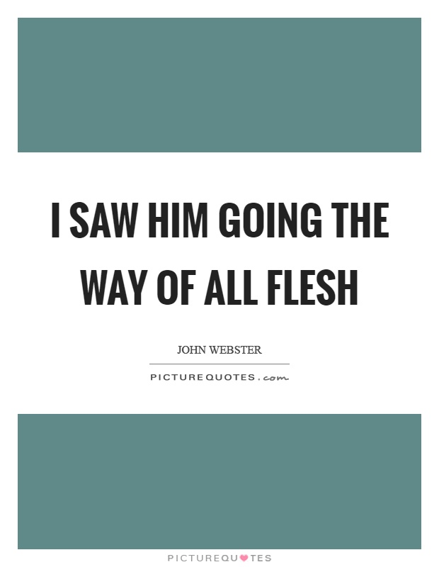 I saw him going the way of all flesh Picture Quote #1
