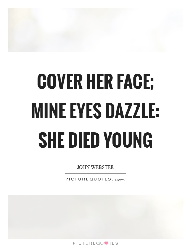 Cover her face; mine eyes dazzle: she died young Picture Quote #1