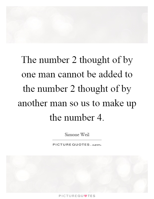 The number 2 thought of by one man cannot be added to the number 2 thought of by another man so us to make up the number 4 Picture Quote #1