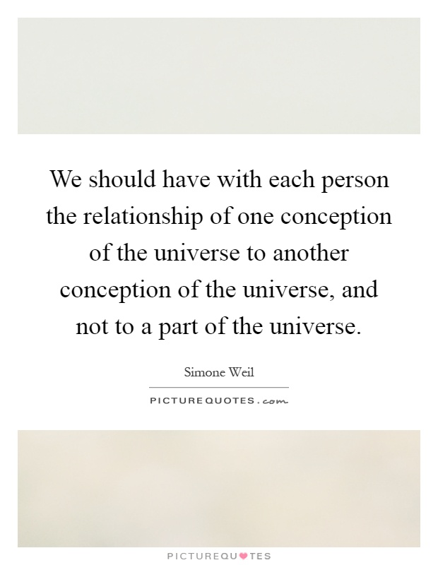 We should have with each person the relationship of one conception of the universe to another conception of the universe, and not to a part of the universe Picture Quote #1