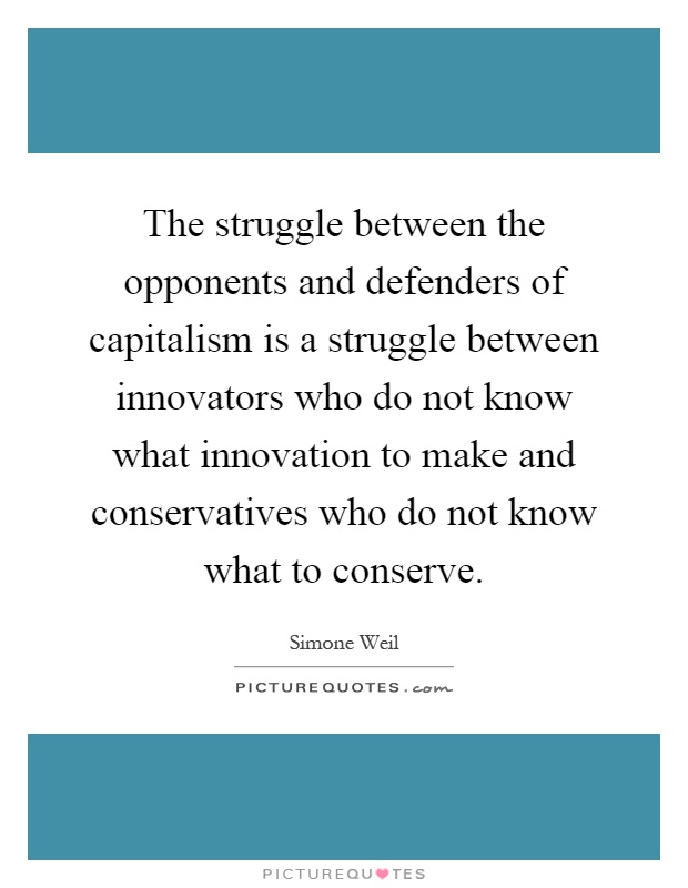 The struggle between the opponents and defenders of capitalism is a struggle between innovators who do not know what innovation to make and conservatives who do not know what to conserve Picture Quote #1