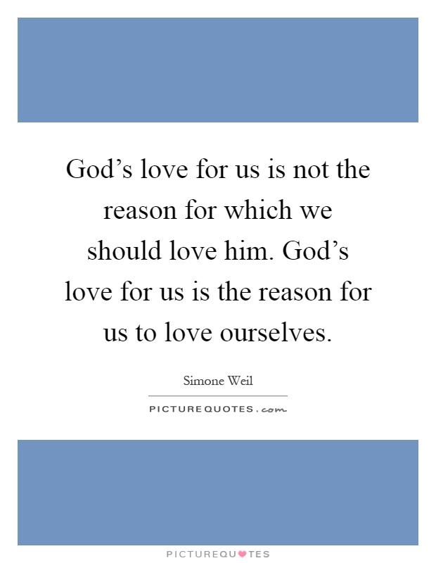 God's love for us is not the reason for which we should love him. God's love for us is the reason for us to love ourselves Picture Quote #1